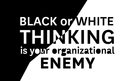 Black or white thinking is your organizational enemy