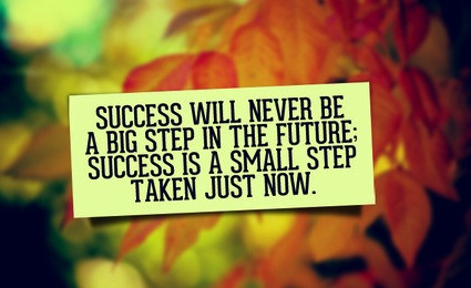 Success will never be a big step in the future: success is a small step taken just now